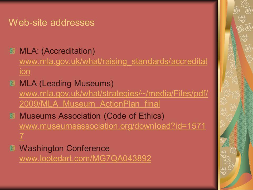 Web-site addresses MLA: (Accreditation) www.mla.gov.uk/what/raising_standards/accreditat ion www.mla.gov.uk/what/raising_standards/accreditat ion MLA (Leading Museums) www.mla.gov.uk/what/strategies/~/media/Files/pdf/ 2009/MLA_Museum_ActionPlan_final www.mla.gov.uk/what/strategies/~/media/Files/pdf/ 2009/MLA_Museum_ActionPlan_final Museums Association (Code of Ethics) www.museumsassociation.org/download id=1571 7 www.museumsassociation.org/download id=1571 7 Washington Conference www.lootedart.com/MG7QA043892 www.lootedart.com/MG7QA043892