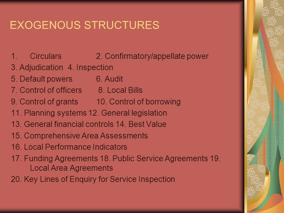 EXOGENOUS STRUCTURES 1.Circulars2. Confirmatory/appellate power 3. Adjudication4. Inspection 5. Default powers6. Audit 7. Control of officers 8. Local