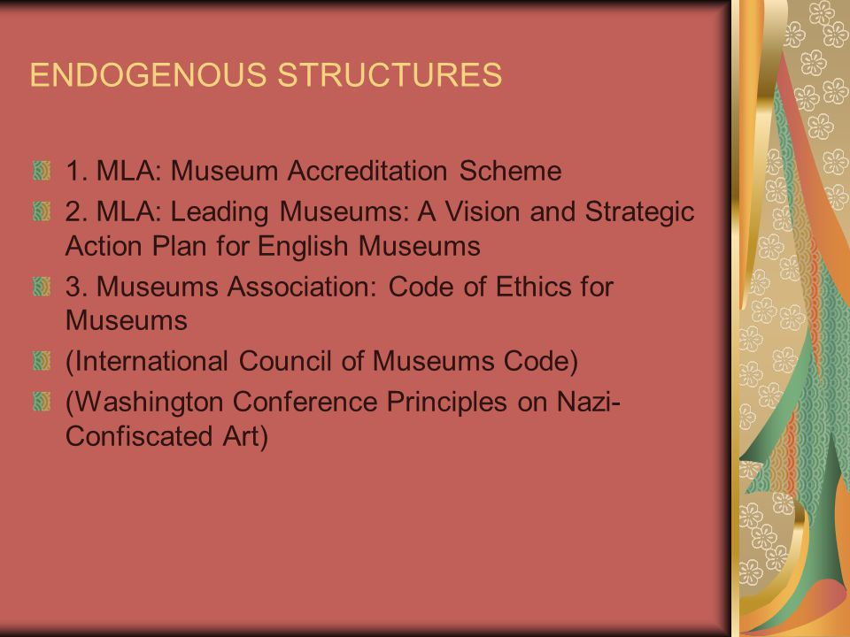 ENDOGENOUS STRUCTURES 1. MLA: Museum Accreditation Scheme 2. MLA: Leading Museums: A Vision and Strategic Action Plan for English Museums 3. Museums A
