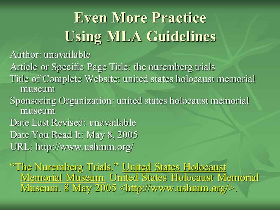 Even More Practice Using MLA Guidelines Author: unavailable Article or Specific Page Title: the nuremberg trials Title of Complete Website: united states holocaust memorial museum Sponsoring Organization: united states holocaust memorial museum Date Last Revised: unavailable Date You Read It: May 8, 2005 URL: http://www.ushmm.org/ The Nuremberg Trials. United States Holocaust Memorial Museum.