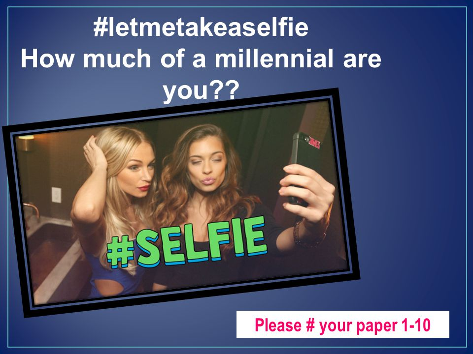 #letmetakeaselfie How much of a millennial are you?? Please # your paper 1-10