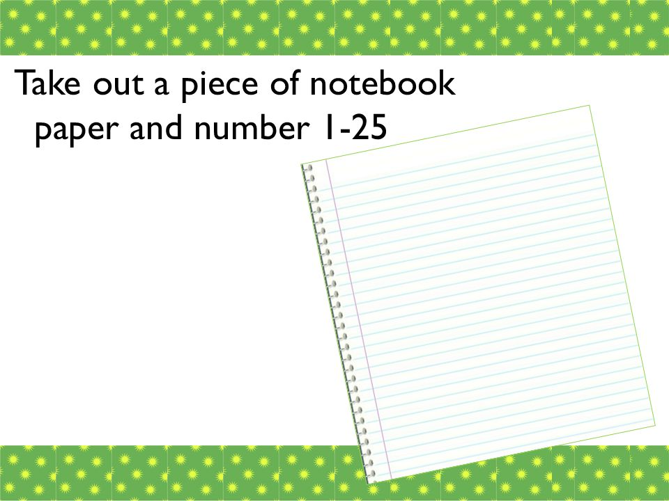 Take out a piece of notebook paper and number 1-25