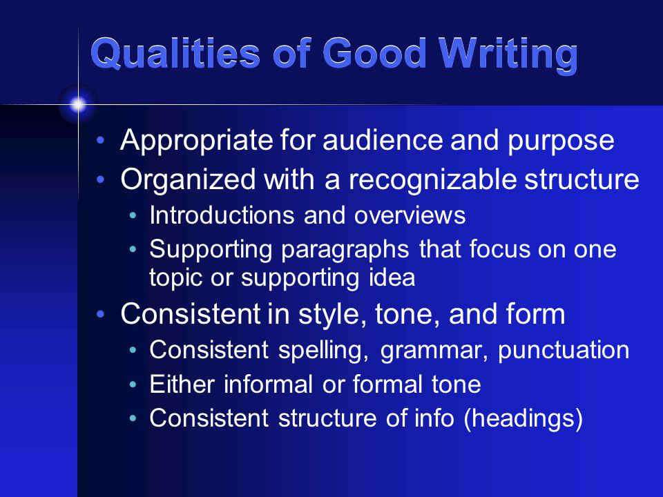 Qualities of Good Writing Appropriate for audience and purpose Organized with a recognizable structure Introductions and overviews Supporting paragraphs that focus on one topic or supporting idea Consistent in style, tone, and form Consistent spelling, grammar, punctuation Either informal or formal tone Consistent structure of info (headings)