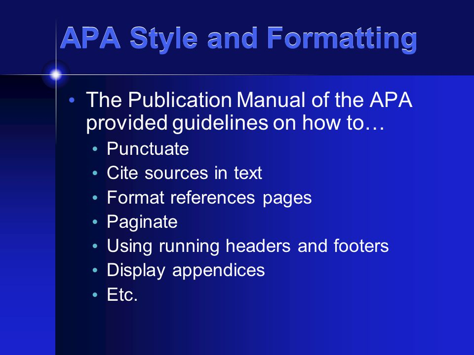 APA Style and Formatting The Publication Manual of the APA provided guidelines on how to… Punctuate Cite sources in text Format references pages Paginate Using running headers and footers Display appendices Etc.