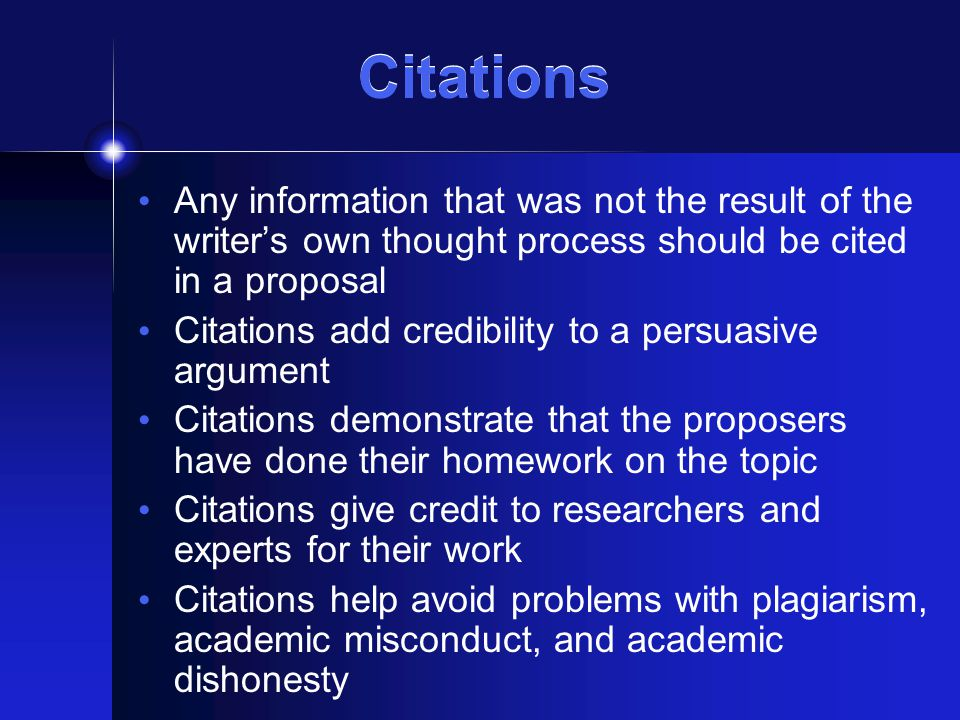 Citations Any information that was not the result of the writer's own thought process should be cited in a proposal Citations add credibility to a persuasive argument Citations demonstrate that the proposers have done their homework on the topic Citations give credit to researchers and experts for their work Citations help avoid problems with plagiarism, academic misconduct, and academic dishonesty