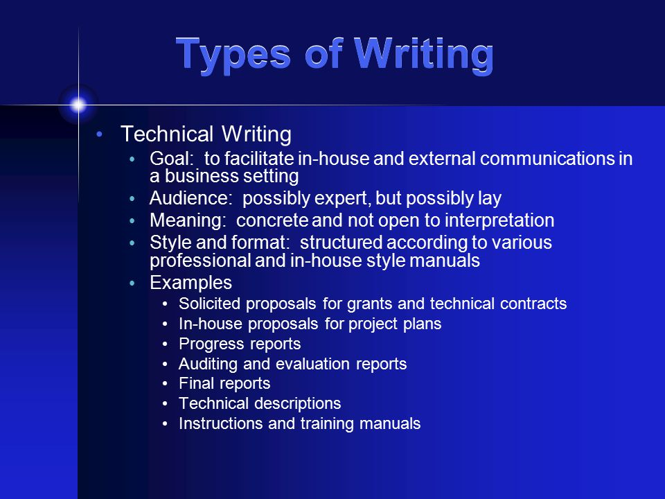 Types of Writing Technical Writing Goal: to facilitate in-house and external communications in a business setting Audience: possibly expert, but possibly lay Meaning: concrete and not open to interpretation Style and format: structured according to various professional and in-house style manuals Examples Solicited proposals for grants and technical contracts In-house proposals for project plans Progress reports Auditing and evaluation reports Final reports Technical descriptions Instructions and training manuals