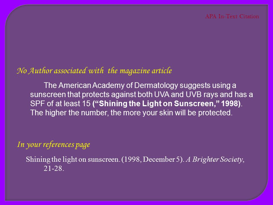 No Author associated with the magazine article The American Academy of Dermatology suggests using a sunscreen that protects against both UVA and UVB rays and has a SPF of at least 15 ( Shining the Light on Sunscreen ).