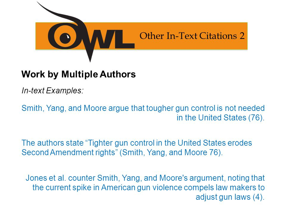 Work by Multiple Authors In-text Examples: Smith, Yang, and Moore argue that tougher gun control is not needed in the United States (76).