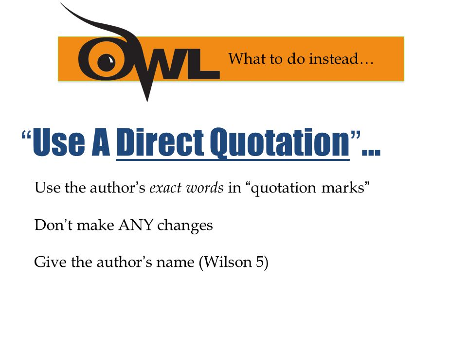 Use the author's exact words in quotation marks Don't make ANY changes Give the author's name (Wilson 5) What to do instead… Use A Direct Quotation …