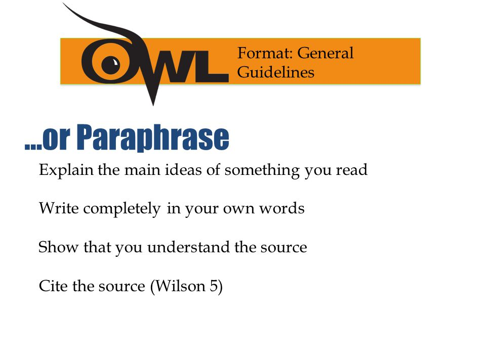 Explain the main ideas of something you read Write completely in your own words Show that you understand the source Cite the source (Wilson 5) Format: General Guidelines …or Paraphrase