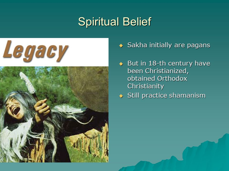 Spiritual Belief  Sakha initially are pagans  But in 18-th century have been Christianized, obtained Orthodox Christianity  Still practice shamanism