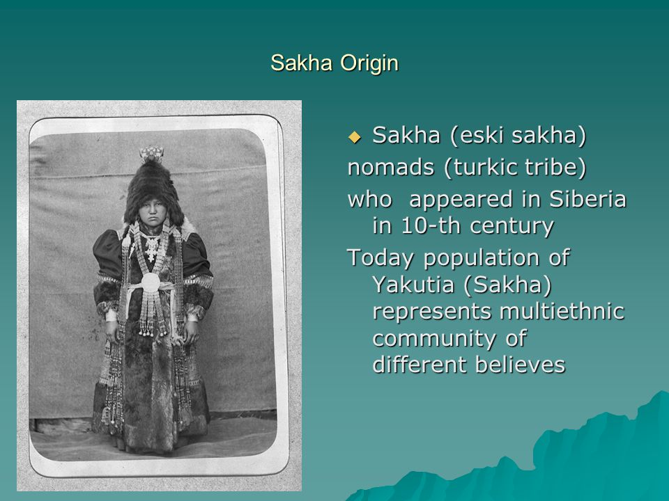 Sakha Origin  Sakha (eski sakha) nomads (turkic tribe) who appeared in Siberia in 10-th century Today population of Yakutia (Sakha) represents multiethnic community of different believes