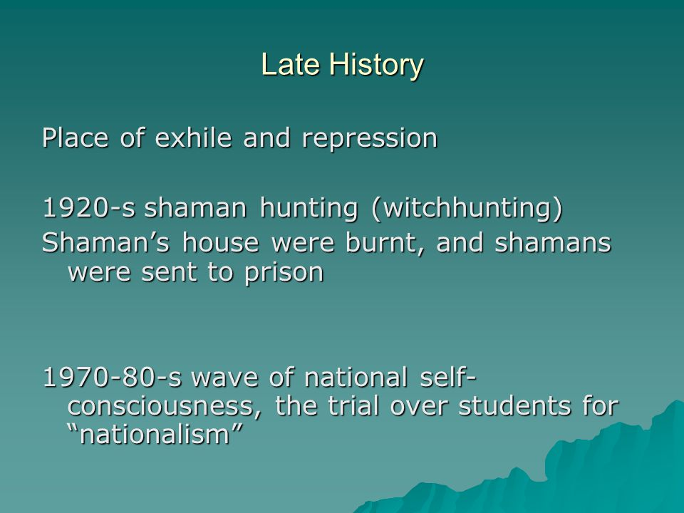 Late History Place of exhile and repression 1920-s shaman hunting (witchhunting) Shaman's house were burnt, and shamans were sent to prison 1970-80-s