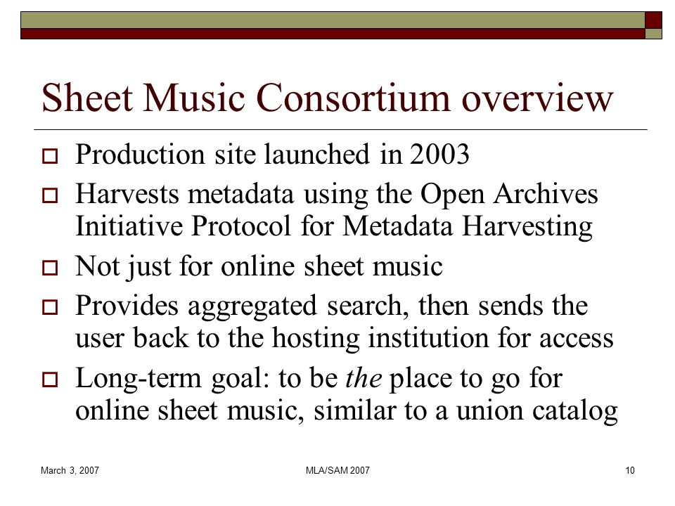 March 3, 2007MLA/SAM 200710 Sheet Music Consortium overview  Production site launched in 2003  Harvests metadata using the Open Archives Initiative Protocol for Metadata Harvesting  Not just for online sheet music  Provides aggregated search, then sends the user back to the hosting institution for access  Long-term goal: to be the place to go for online sheet music, similar to a union catalog