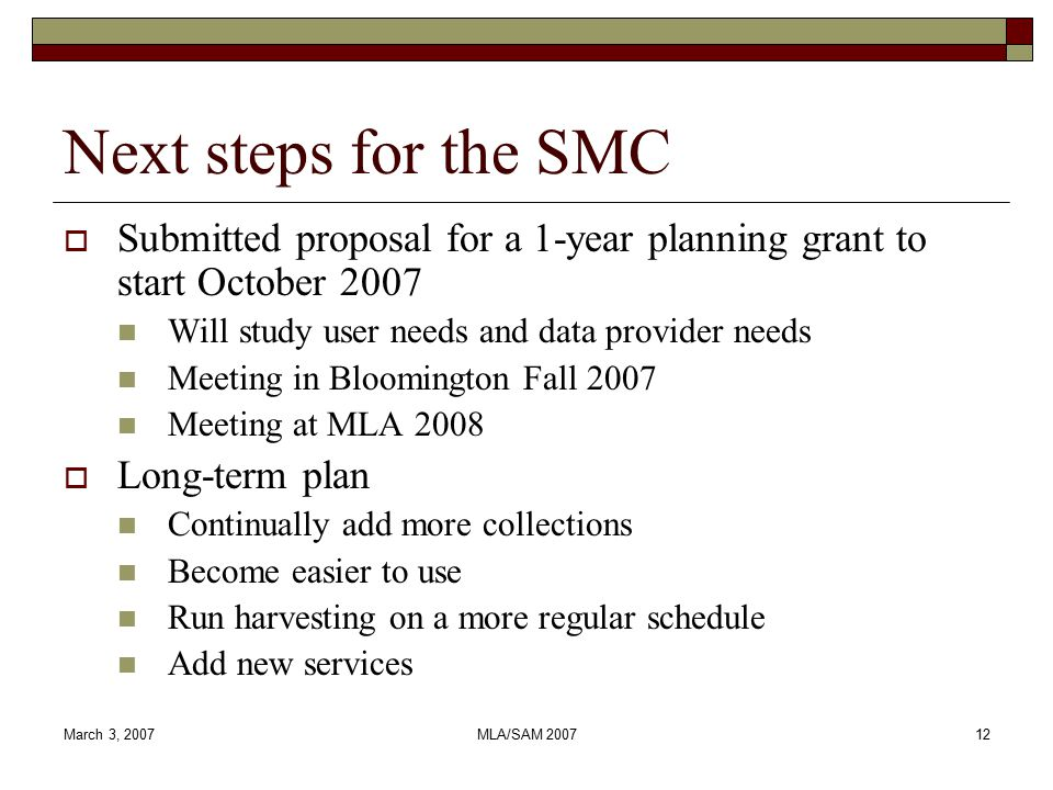 March 3, 2007MLA/SAM 200712 Next steps for the SMC  Submitted proposal for a 1-year planning grant to start October 2007 Will study user needs and data provider needs Meeting in Bloomington Fall 2007 Meeting at MLA 2008  Long-term plan Continually add more collections Become easier to use Run harvesting on a more regular schedule Add new services