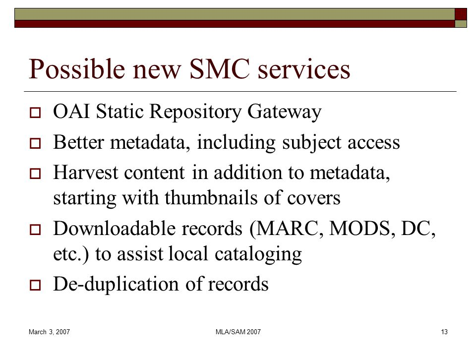 March 3, 2007MLA/SAM Possible new SMC services  OAI Static Repository Gateway  Better metadata, including subject access  Harvest content in addition to metadata, starting with thumbnails of covers  Downloadable records (MARC, MODS, DC, etc.) to assist local cataloging  De-duplication of records