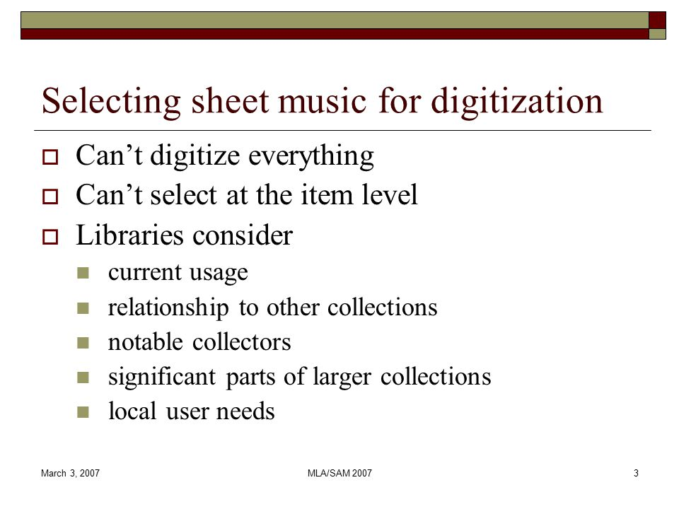 March 3, 2007MLA/SAM Selecting sheet music for digitization  Can't digitize everything  Can't select at the item level  Libraries consider current usage relationship to other collections notable collectors significant parts of larger collections local user needs