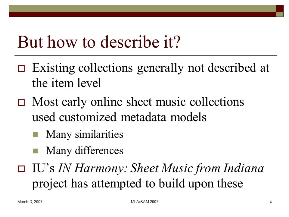 March 3, 2007MLA/SAM 20075 IN Harmony metadata needs  Work for diverse project partners Indiana University Lilly Library Indiana State Library Indiana State Museum Indiana Historical Society  Facilitate interoperability  Effective user access