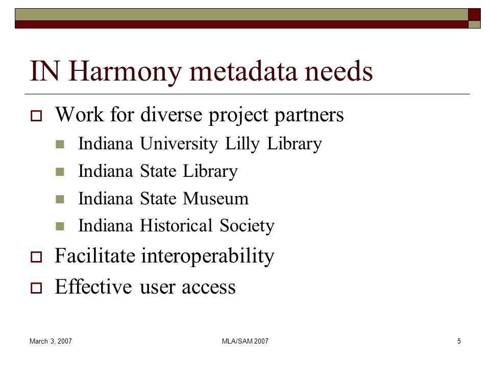 March 3, 2007MLA/SAM 20075 IN Harmony metadata needs  Work for diverse project partners Indiana University Lilly Library Indiana State Library Indiana State Museum Indiana Historical Society  Facilitate interoperability  Effective user access
