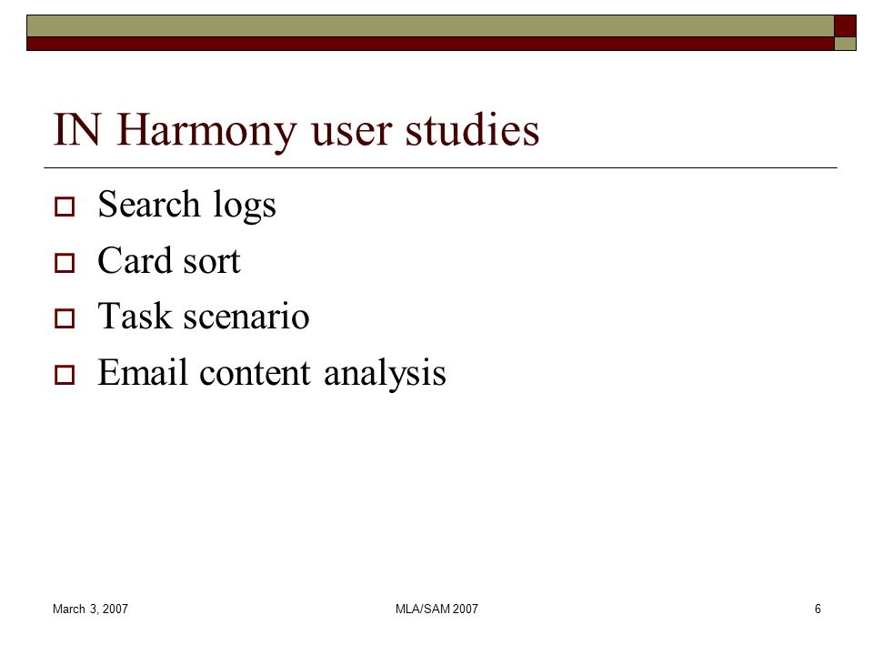 March 3, 2007MLA/SAM 20076 IN Harmony user studies  Search logs  Card sort  Task scenario  Email content analysis