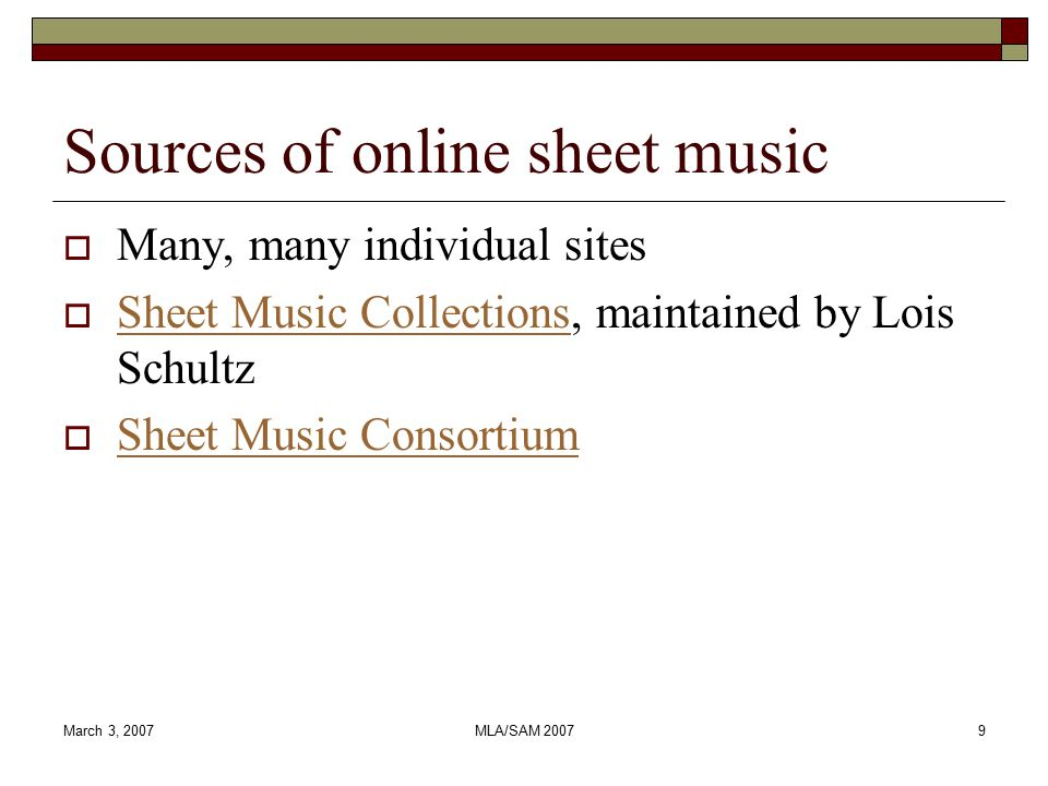 March 3, 2007MLA/SAM 200710 Sheet Music Consortium overview  Production site launched in 2003  Harvests metadata using the Open Archives Initiative Protocol for Metadata Harvesting  Not just for online sheet music  Provides aggregated search, then sends the user back to the hosting institution for access  Long-term goal: to be the place to go for online sheet music, similar to a union catalog