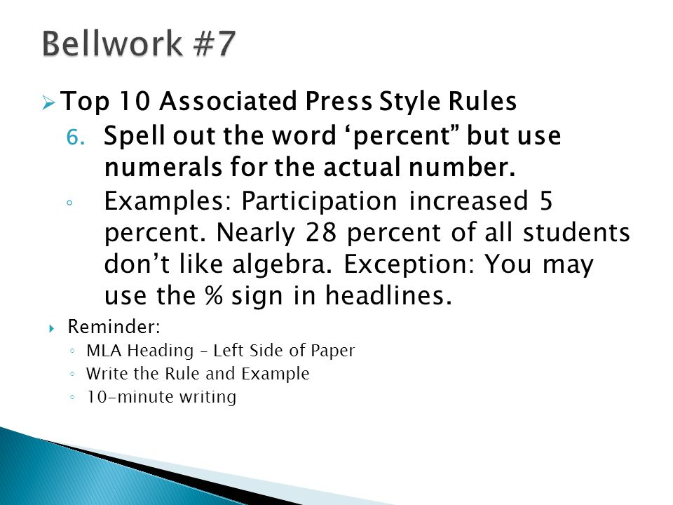 " Top 10 Associated Press Style Rules 6. Spell out the word 'percent"" but use numerals for the actual number. ◦ Examples: Participation increased 5 pe"
