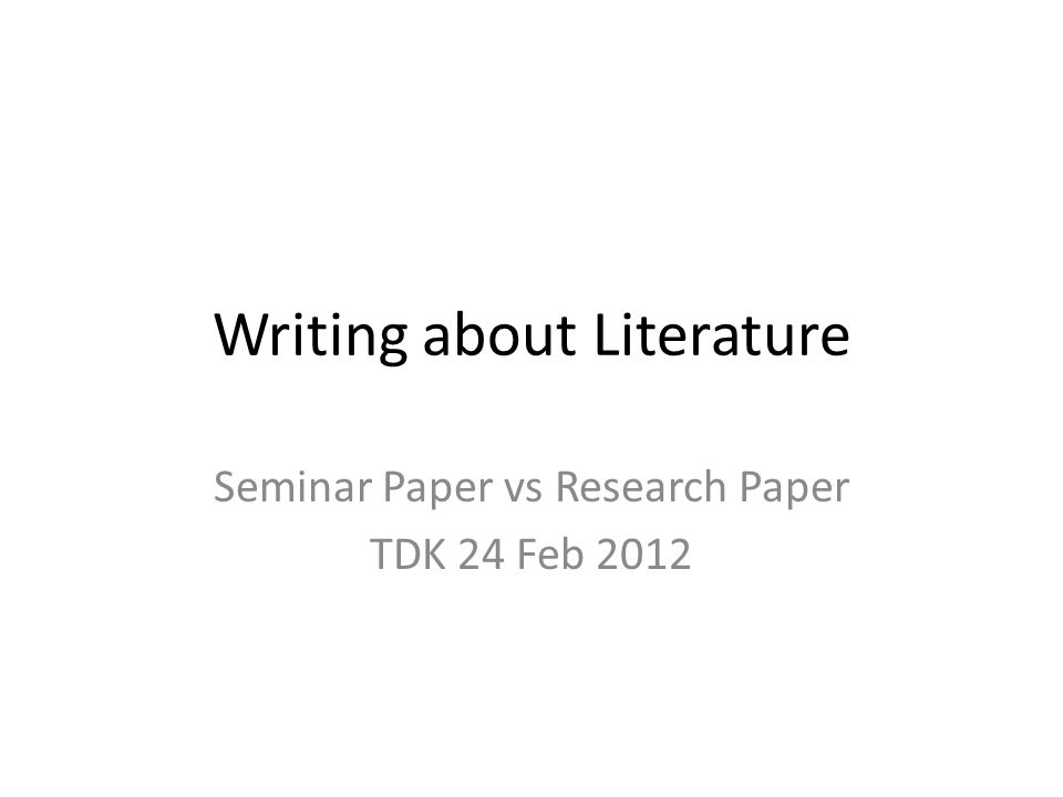 Writing about Literature Seminar Paper vs Research Paper TDK 24 Feb 2012