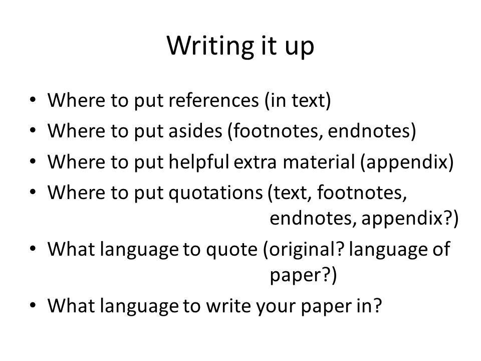 Writing it up Where to put references (in text) Where to put asides (footnotes, endnotes) Where to put helpful extra material (appendix) Where to put quotations (text, footnotes, endnotes, appendix ) What language to quote (original.