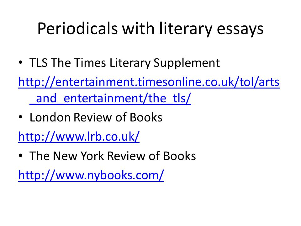 Periodicals with literary essays TLS The Times Literary Supplement http://entertainment.timesonline.co.uk/tol/arts _and_entertainment/the_tls/ London Review of Books http://www.lrb.co.uk/ The New York Review of Books http://www.nybooks.com/