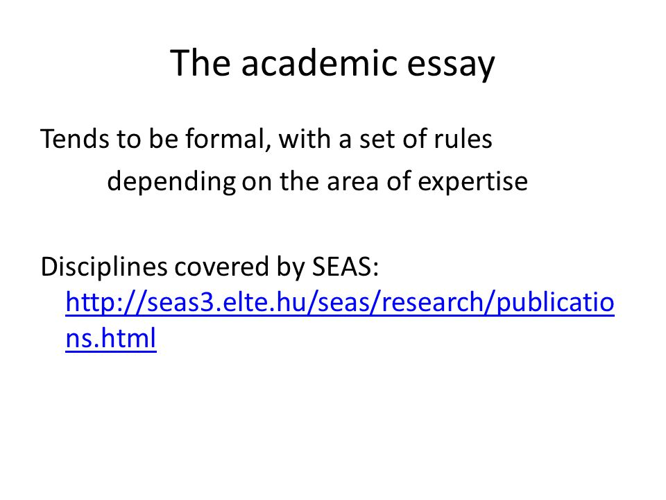 The academic essay Tends to be formal, with a set of rules depending on the area of expertise Disciplines covered by SEAS: http://seas3.elte.hu/seas/research/publicatio ns.html http://seas3.elte.hu/seas/research/publicatio ns.html