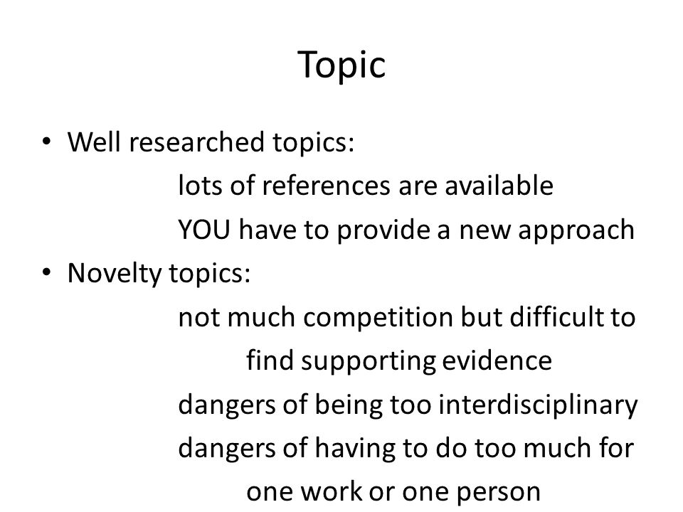 Topic Well researched topics: lots of references are available YOU have to provide a new approach Novelty topics: not much competition but difficult to find supporting evidence dangers of being too interdisciplinary dangers of having to do too much for one work or one person