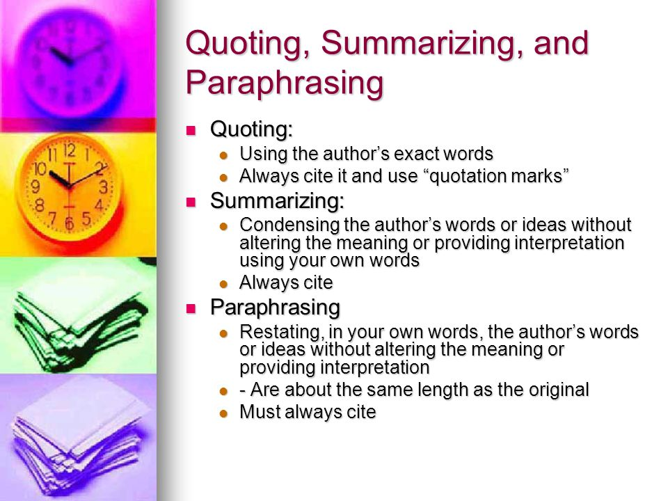 Quoting, Summarizing, and Paraphrasing Quoting: Quoting: Using the author's exact words Using the author's exact words Always cite it and use quotation marks Always cite it and use quotation marks Summarizing: Summarizing: Condensing the author's words or ideas without altering the meaning or providing interpretation using your own words Condensing the author's words or ideas without altering the meaning or providing interpretation using your own words Always cite Always cite Paraphrasing Paraphrasing Restating, in your own words, the author's words or ideas without altering the meaning or providing interpretation Restating, in your own words, the author's words or ideas without altering the meaning or providing interpretation - Are about the same length as the original - Are about the same length as the original Must always cite Must always cite