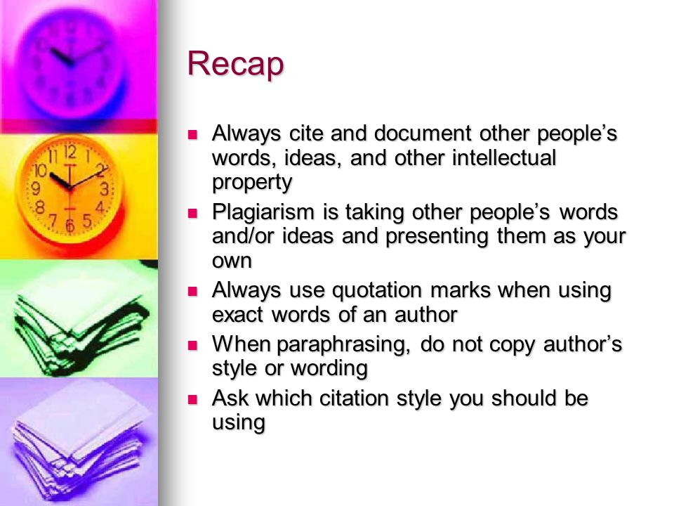 Recap Always cite and document other people's words, ideas, and other intellectual property Always cite and document other people's words, ideas, and other intellectual property Plagiarism is taking other people's words and/or ideas and presenting them as your own Plagiarism is taking other people's words and/or ideas and presenting them as your own Always use quotation marks when using exact words of an author Always use quotation marks when using exact words of an author When paraphrasing, do not copy author's style or wording When paraphrasing, do not copy author's style or wording Ask which citation style you should be using Ask which citation style you should be using