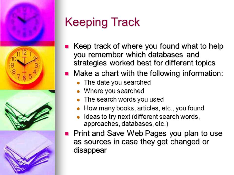 Keeping Track Keep track of where you found what to help you remember which databases and strategies worked best for different topics Keep track of where you found what to help you remember which databases and strategies worked best for different topics Make a chart with the following information: Make a chart with the following information: The date you searched The date you searched Where you searched Where you searched The search words you used The search words you used How many books, articles, etc., you found How many books, articles, etc., you found Ideas to try next (different search words, approaches, databases, etc.) Ideas to try next (different search words, approaches, databases, etc.) Print and Save Web Pages you plan to use as sources in case they get changed or disappear Print and Save Web Pages you plan to use as sources in case they get changed or disappear