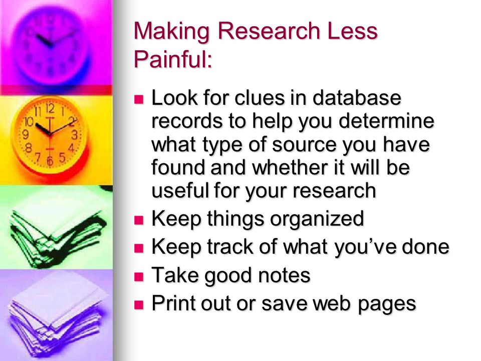Making Research Less Painful: Look for clues in database records to help you determine what type of source you have found and whether it will be useful for your research Look for clues in database records to help you determine what type of source you have found and whether it will be useful for your research Keep things organized Keep things organized Keep track of what you've done Keep track of what you've done Take good notes Take good notes Print out or save web pages Print out or save web pages