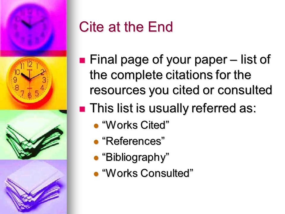 Cite at the End Final page of your paper – list of the complete citations for the resources you cited or consulted Final page of your paper – list of the complete citations for the resources you cited or consulted This list is usually referred as: This list is usually referred as: Works Cited Works Cited References References Bibliography Bibliography Works Consulted Works Consulted
