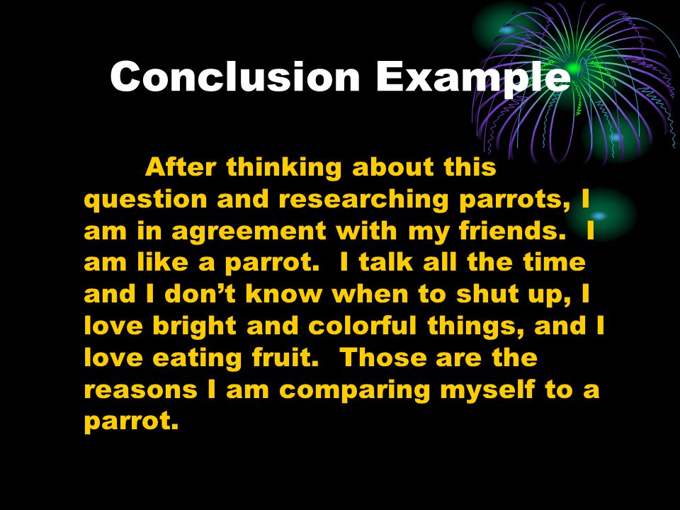 Conclusion Example After thinking about this question and researching parrots, I am in agreement with my friends.
