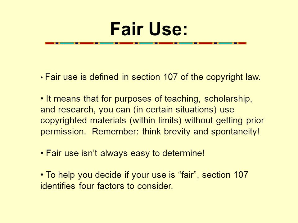 The Four Factors of Fair Use: 1.Purpose of use MORE fair: Non-profit or educational use LESS fair: For profit or commercial use 2.Nature of the publication MORE fair: Work is factual in nature; published LESS fair: Work is very creative; unpublished