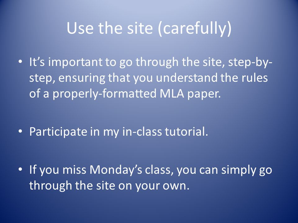 Use the site (carefully) It's important to go through the site, step-by- step, ensuring that you understand the rules of a properly-formatted MLA pape