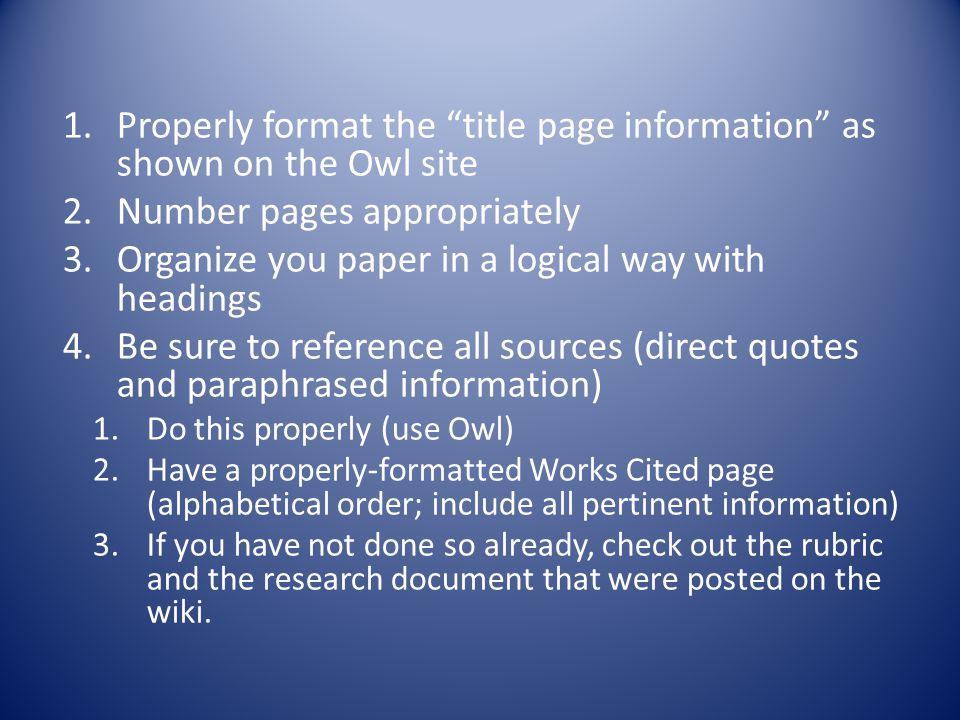 1.Properly format the title page information as shown on the Owl site 2.Number pages appropriately 3.Organize you paper in a logical way with headings 4.Be sure to reference all sources (direct quotes and paraphrased information) 1.Do this properly (use Owl) 2.Have a properly-formatted Works Cited page (alphabetical order; include all pertinent information) 3.If you have not done so already, check out the rubric and the research document that were posted on the wiki.