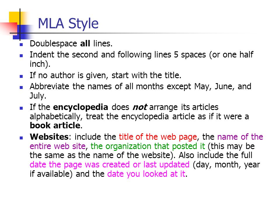 MLA Style Doublespace all lines. Indent the second and following lines 5 spaces (or one half inch). If no author is given, start with the title. Abbre