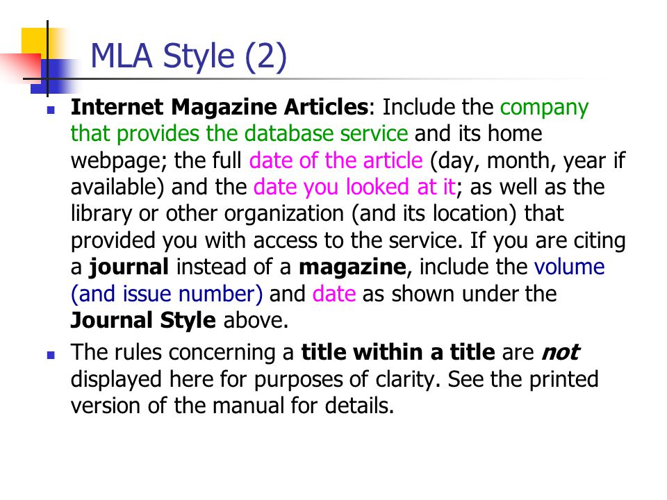 MLA Style (2) Internet Magazine Articles: Include the company that provides the database service and its home webpage; the full date of the article (day, month, year if available) and the date you looked at it; as well as the library or other organization (and its location) that provided you with access to the service.