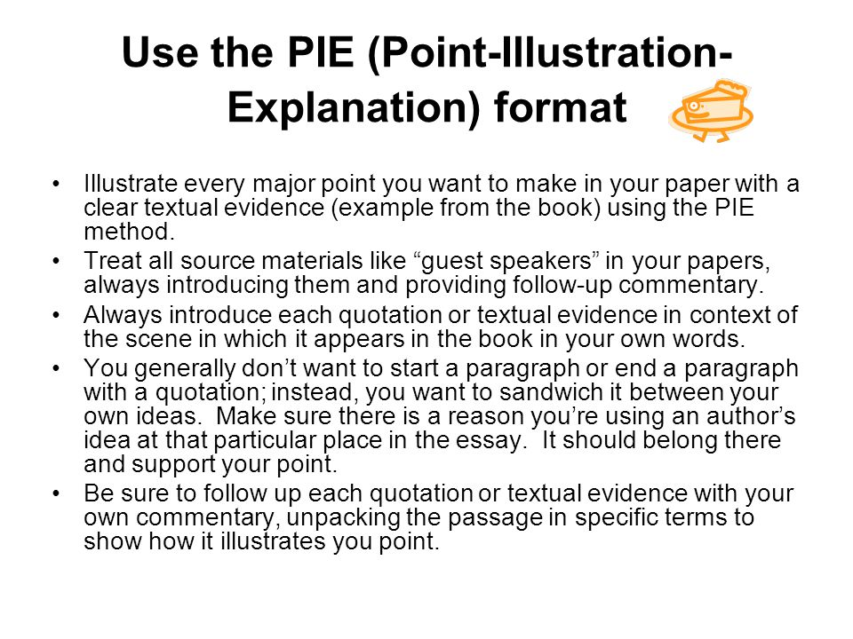 Use the PIE (Point-Illustration- Explanation) format Illustrate every major point you want to make in your paper with a clear textual evidence (example from the book) using the PIE method.