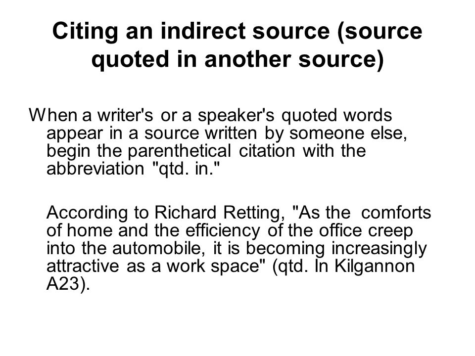 Citing an indirect source (source quoted in another source) When a writer s or a speaker s quoted words appear in a source written by someone else, begin the parenthetical citation with the abbreviation qtd.