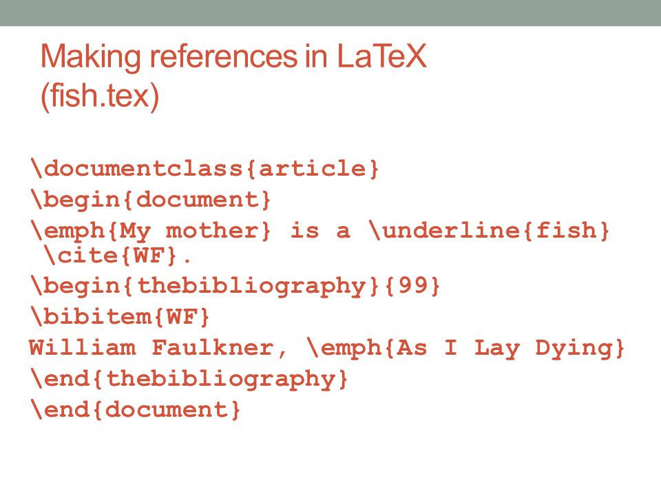 Making references in LaTeX (fish.tex) \documentclass{article} \begin{document} \emph{My mother} is a \underline{fish} \cite{WF}.