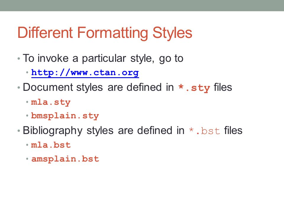 Different Formatting Styles To invoke a particular style, go to http://www.ctan.org Document styles are defined in *.sty files mla.sty bmsplain.sty Bibliography styles are defined in *.bst files mla.bst amsplain.bst