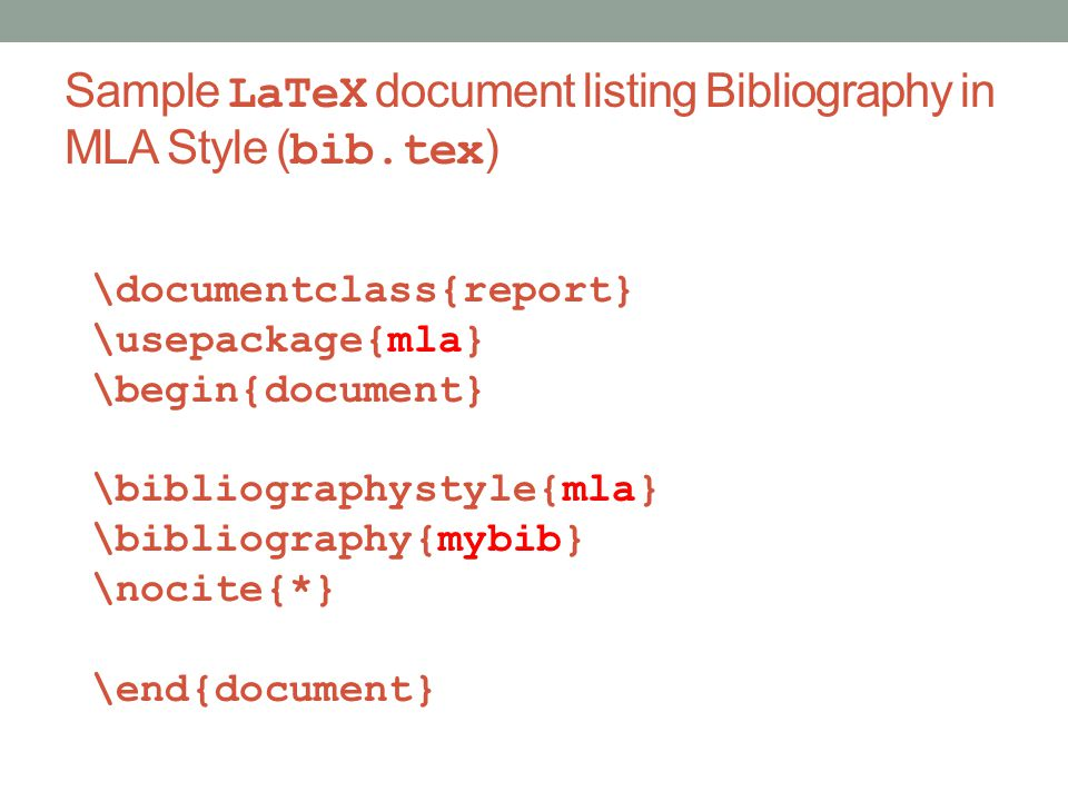 Sample LaTeX document listing Bibliography in MLA Style ( bib.tex ) \documentclass{report} \usepackage{mla} \begin{document} \bibliographystyle{mla} \bibliography{mybib} \nocite{*} \end{document}