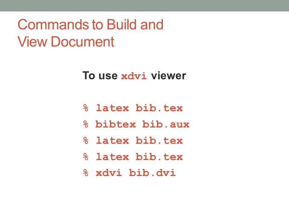 Commands to Build and View Document To use xdvi viewer % latex bib.tex % bibtex bib.aux % latex bib.tex % xdvi bib.dvi