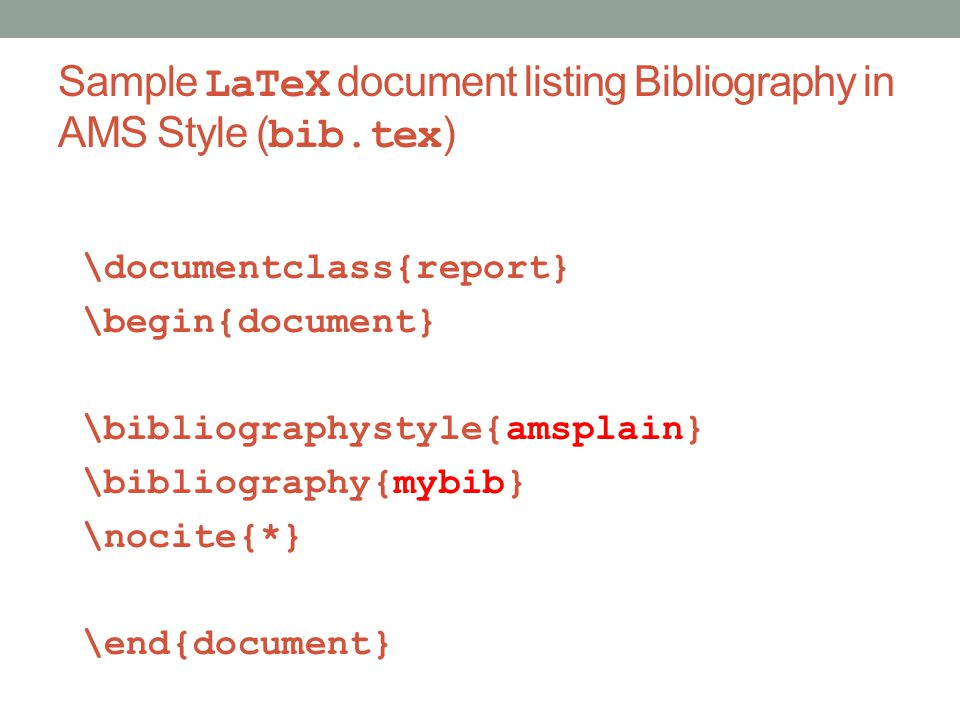 Sample LaTeX document listing Bibliography in AMS Style ( bib.tex ) \documentclass{report} \begin{document} \bibliographystyle{amsplain} \bibliography{mybib} \nocite{*} \end{document}