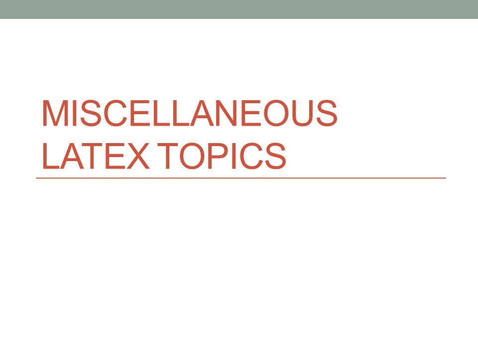 MISCELLANEOUS LATEX TOPICS